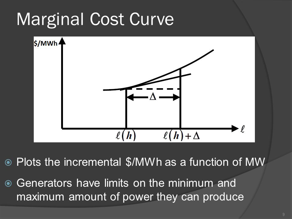 Marginal Cost Curve  Plots the incremental $/MWh as a function of MW  Generators have limits on the minimum and maximum amount of power they can produce 9