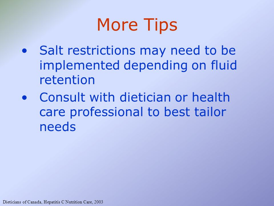 More Tips Salt restrictions may need to be implemented depending on fluid retention Consult with dietician or health care professional to best tailor needs Dieticians of Canada, Hepatitis C Nutrition Care, 2003