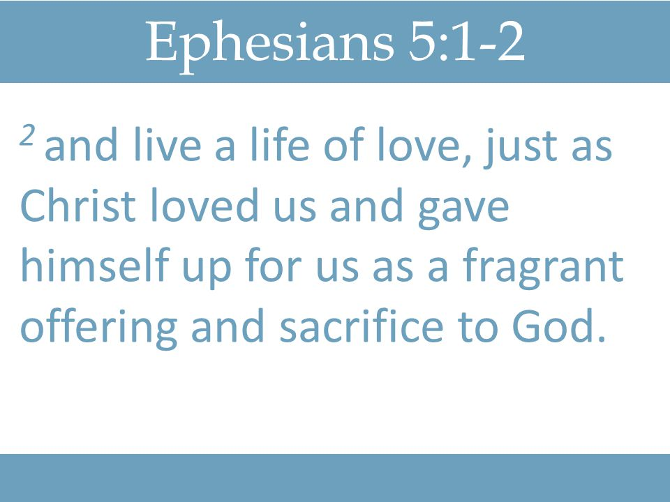 Ephesians 5:1-2 2 and live a life of love, just as Christ loved us and gave himself up for us as a fragrant offering and sacrifice to God.