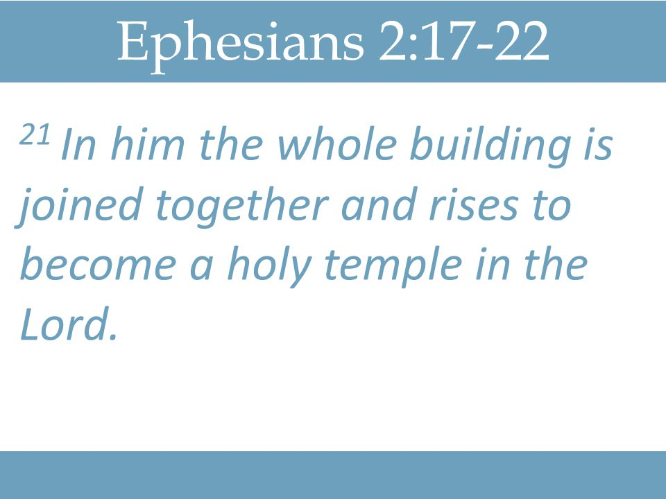 Ephesians 2: In him the whole building is joined together and rises to become a holy temple in the Lord.