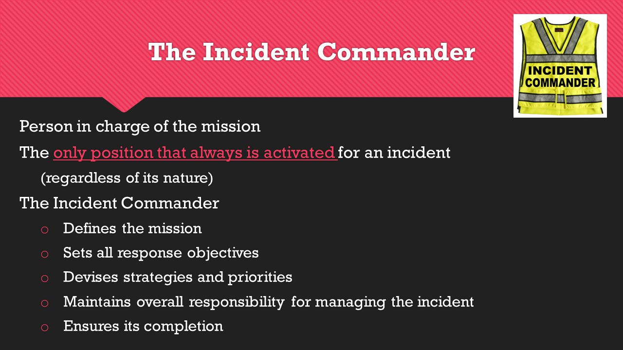 The Incident Commander Person in charge of the mission The only position that always is activated for an incident (regardless of its nature) The Incident Commander o Defines the mission o Sets all response objectives o Devises strategies and priorities o Maintains overall responsibility for managing the incident o Ensures its completion Person in charge of the mission The only position that always is activated for an incident (regardless of its nature) The Incident Commander o Defines the mission o Sets all response objectives o Devises strategies and priorities o Maintains overall responsibility for managing the incident o Ensures its completion