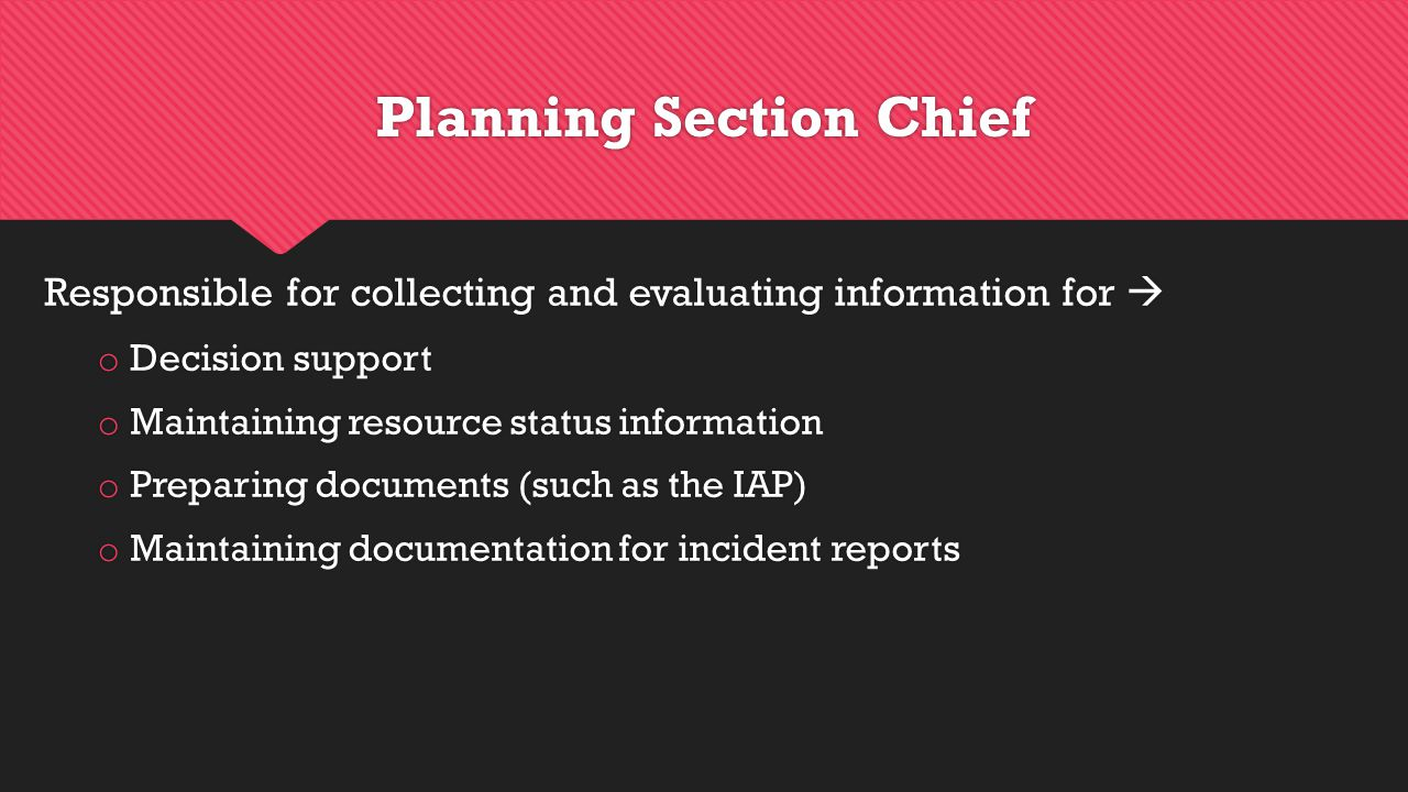 Planning Section Chief Responsible for collecting and evaluating information for  o Decision support o Maintaining resource status information o Preparing documents (such as the IAP) o Maintaining documentation for incident reports Responsible for collecting and evaluating information for  o Decision support o Maintaining resource status information o Preparing documents (such as the IAP) o Maintaining documentation for incident reports