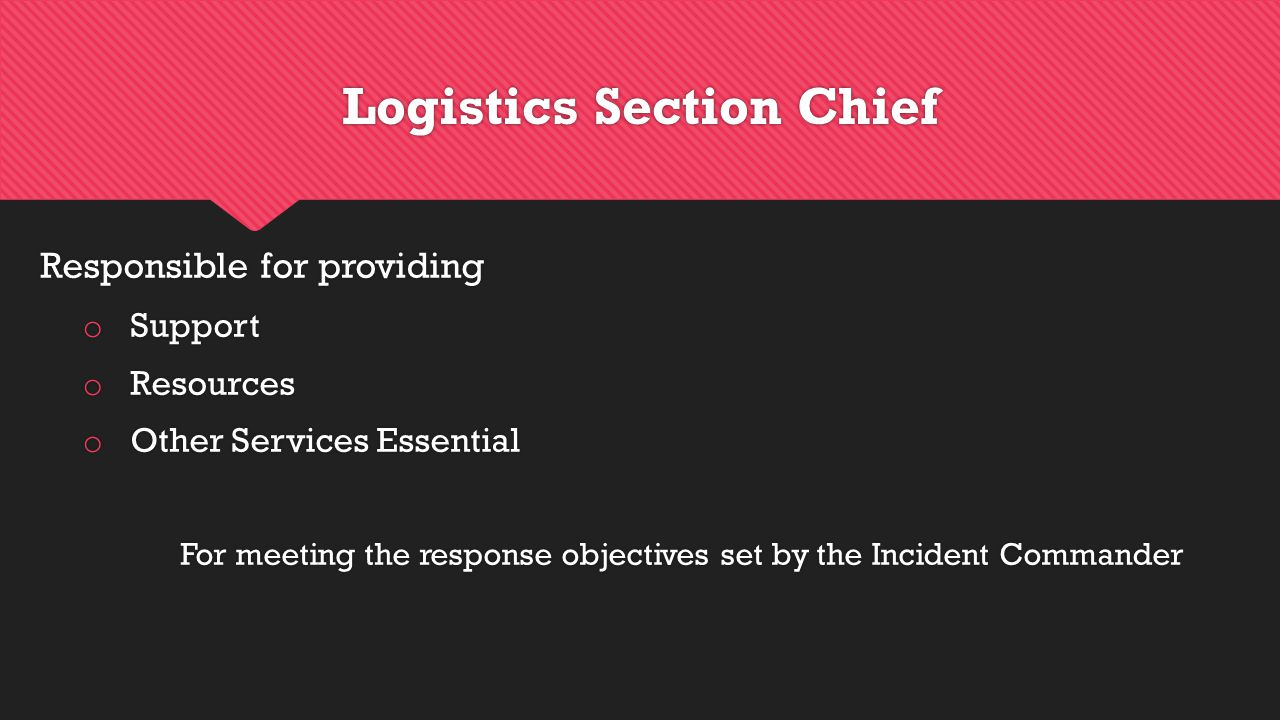 Logistics Section Chief Responsible for providing o Support o Resources o Other Services Essential For meeting the response objectives set by the Incident Commander Responsible for providing o Support o Resources o Other Services Essential For meeting the response objectives set by the Incident Commander