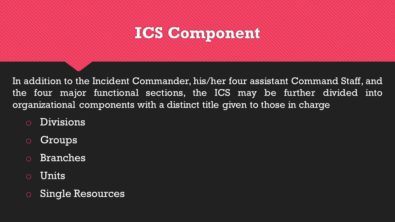 ICS Component In addition to the Incident Commander, his/her four assistant Command Staff, and the four major functional sections, the ICS may be further divided into organizational components with a distinct title given to those in charge o Divisions o Groups o Branches o Units o Single Resources In addition to the Incident Commander, his/her four assistant Command Staff, and the four major functional sections, the ICS may be further divided into organizational components with a distinct title given to those in charge o Divisions o Groups o Branches o Units o Single Resources