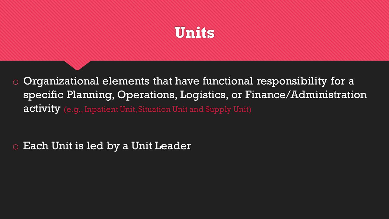Units o Organizational elements that have functional responsibility for a specific Planning, Operations, Logistics, or Finance/Administration activity (e.g., Inpatient Unit, Situation Unit and Supply Unit) o Each Unit is led by a Unit Leader o Organizational elements that have functional responsibility for a specific Planning, Operations, Logistics, or Finance/Administration activity (e.g., Inpatient Unit, Situation Unit and Supply Unit) o Each Unit is led by a Unit Leader