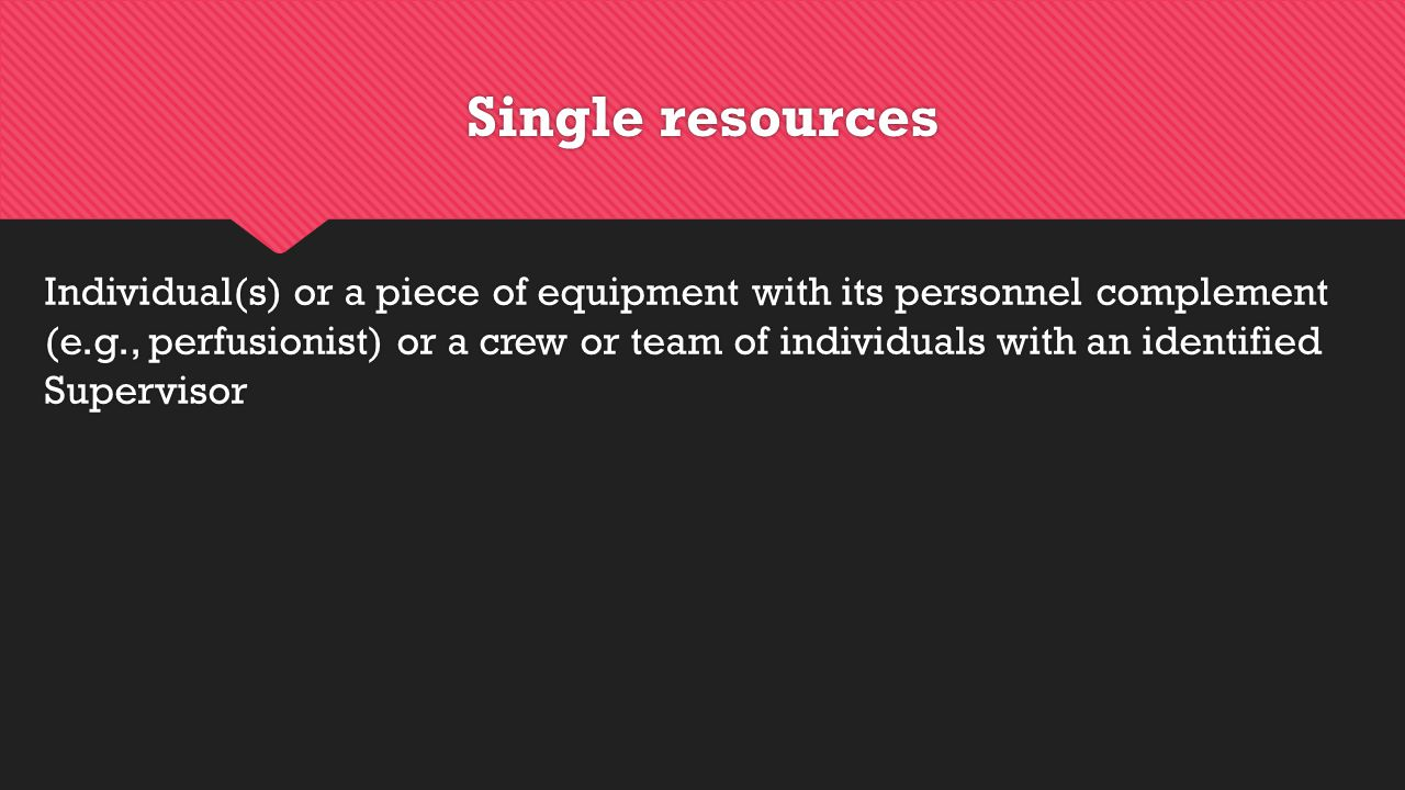 Single resources Individual(s) or a piece of equipment with its personnel complement (e.g., perfusionist) or a crew or team of individuals with an identified Supervisor