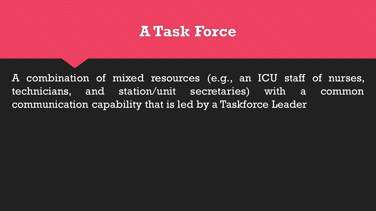 A Task Force A combination of mixed resources (e.g., an ICU staff of nurses, technicians, and station/unit secretaries) with a common communication capability that is led by a Taskforce Leader