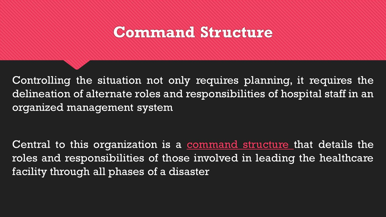 Command Structure Controlling the situation not only requires planning, it requires the delineation of alternate roles and responsibilities of hospital staff in an organized management system Central to this organization is a command structure that details the roles and responsibilities of those involved in leading the healthcare facility through all phases of a disaster Controlling the situation not only requires planning, it requires the delineation of alternate roles and responsibilities of hospital staff in an organized management system Central to this organization is a command structure that details the roles and responsibilities of those involved in leading the healthcare facility through all phases of a disaster
