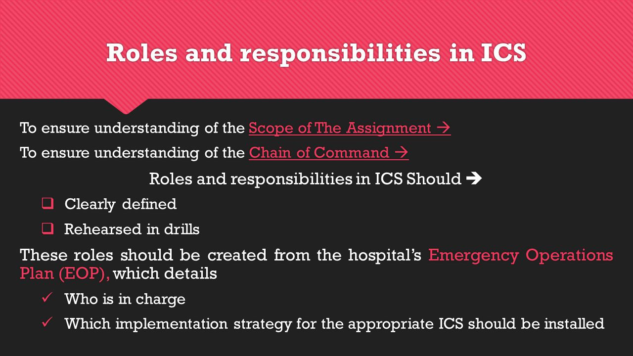Roles and responsibilities in ICS To ensure understanding of the Scope of The Assignment  To ensure understanding of the Chain of Command  Roles and responsibilities in ICS Should   Clearly defined  Rehearsed in drills These roles should be created from the hospital's Emergency Operations Plan (EOP), which details Who is in charge Which implementation strategy for the appropriate ICS should be installed To ensure understanding of the Scope of The Assignment  To ensure understanding of the Chain of Command  Roles and responsibilities in ICS Should   Clearly defined  Rehearsed in drills These roles should be created from the hospital's Emergency Operations Plan (EOP), which details Who is in charge Which implementation strategy for the appropriate ICS should be installed