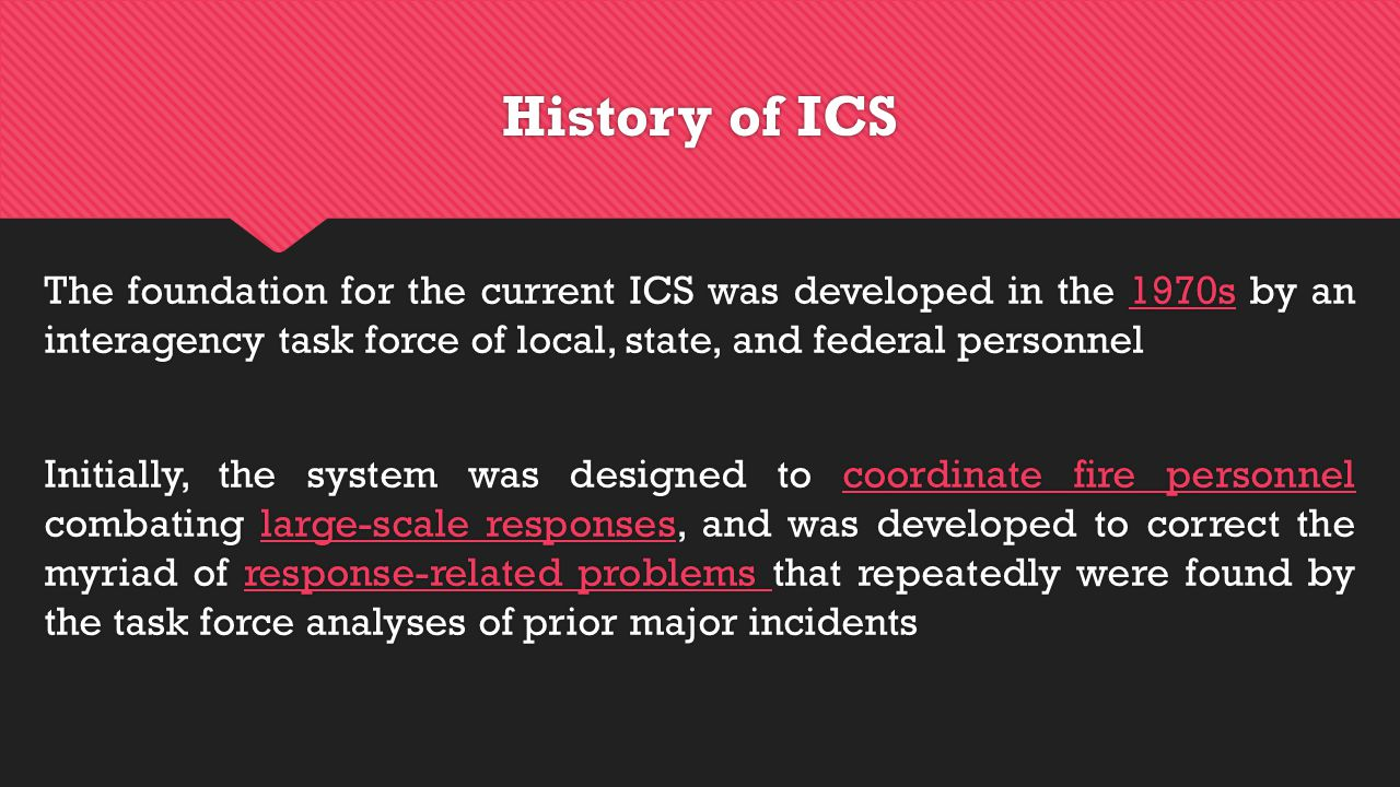 History of ICS The foundation for the current ICS was developed in the 1970s by an interagency task force of local, state, and federal personnel Initially, the system was designed to coordinate fire personnel combating large-scale responses, and was developed to correct the myriad of response-related problems that repeatedly were found by the task force analyses of prior major incidents The foundation for the current ICS was developed in the 1970s by an interagency task force of local, state, and federal personnel Initially, the system was designed to coordinate fire personnel combating large-scale responses, and was developed to correct the myriad of response-related problems that repeatedly were found by the task force analyses of prior major incidents