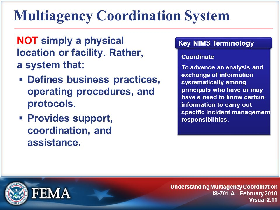 Understanding Multiagency Coordination IS-701.A – February 2010 Visual 2.11 Multiagency Coordination System NOT simply a physical location or facility.