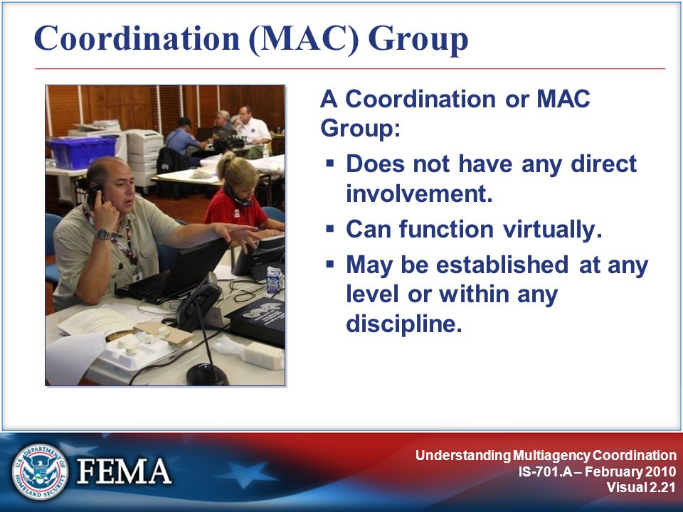 Understanding Multiagency Coordination IS-701.A – February 2010 Visual 2.21 Coordination (MAC) Group A Coordination or MAC Group:  Does not have any direct involvement.