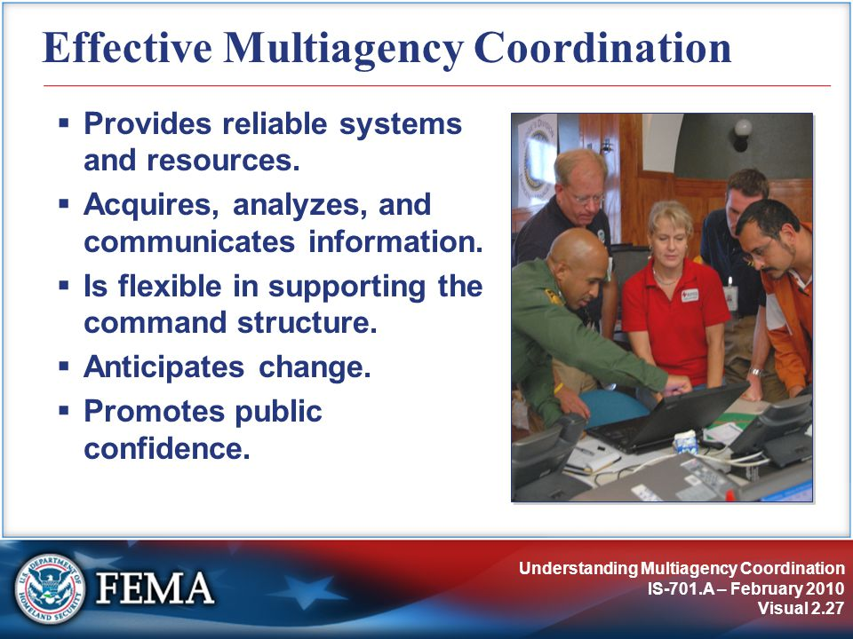 Understanding Multiagency Coordination IS-701.A – February 2010 Visual 2.27 Effective Multiagency Coordination  Provides reliable systems and resources.