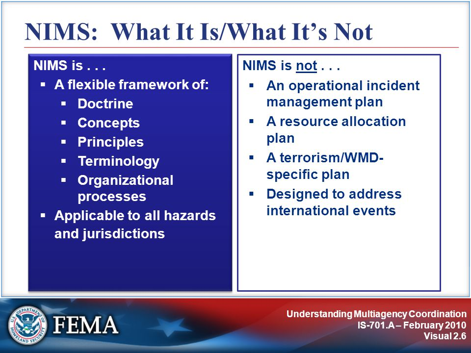 Understanding Multiagency Coordination IS-701.A – February 2010 Visual 2.6 NIMS: What It Is/What It's Not NIMS is not...