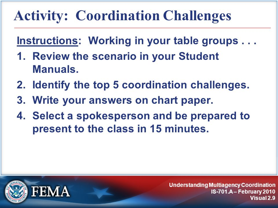 Understanding Multiagency Coordination IS-701.A – February 2010 Visual 2.9 Activity: Coordination Challenges Instructions: Working in your table groups...