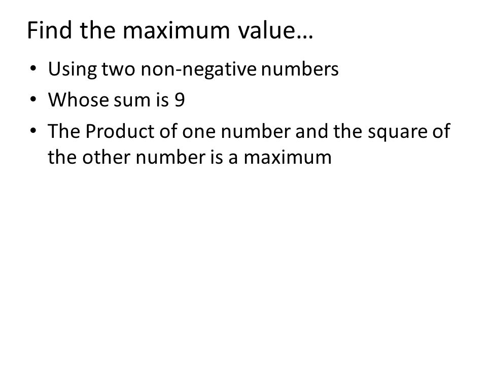 Find the maximum value… Using two non-negative numbers Whose sum is 9 The Product of one number and the square of the other number is a maximum