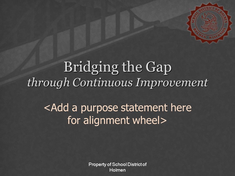 Property of School District of Holmen Bridging the Gap through Continuous Improvement