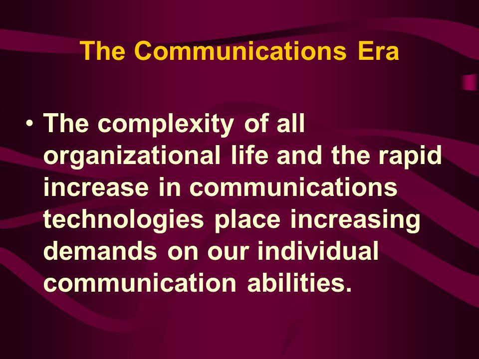 The Communications Era The complexity of all organizational life and the rapid increase in communications technologies place increasing demands on our