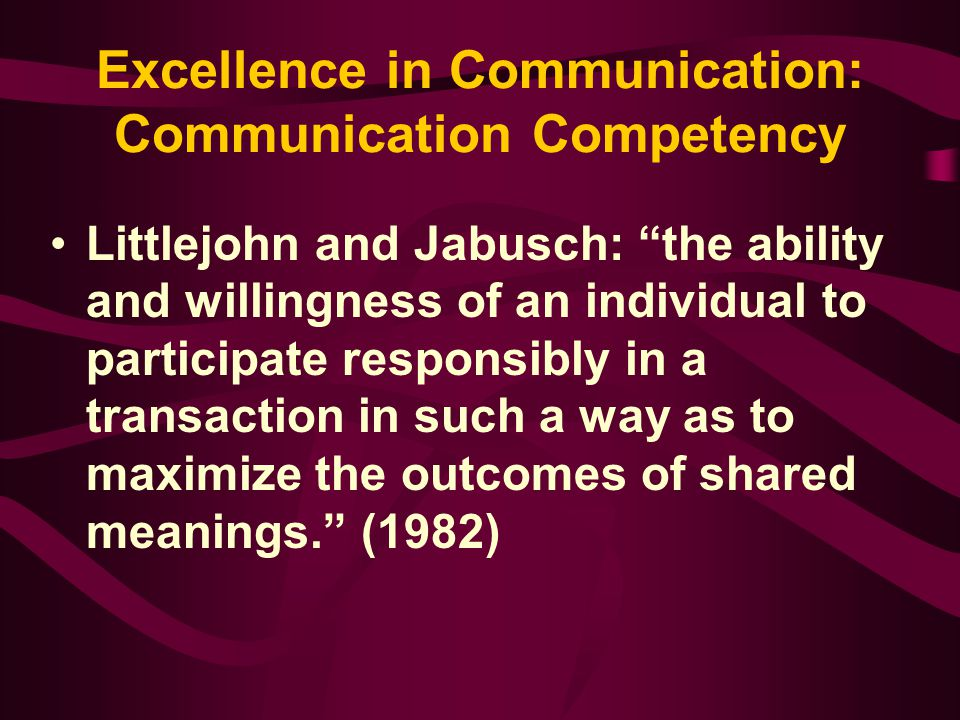 """Excellence in Communication: Communication Competency Littlejohn and Jabusch: """"the ability and willingness of an individual to participate responsibly"""