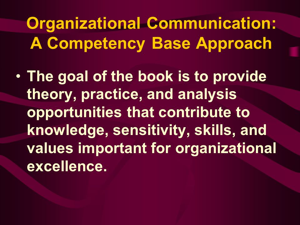 Organizational Communication: A Competency Base Approach The goal of the book is to provide theory, practice, and analysis opportunities that contribu