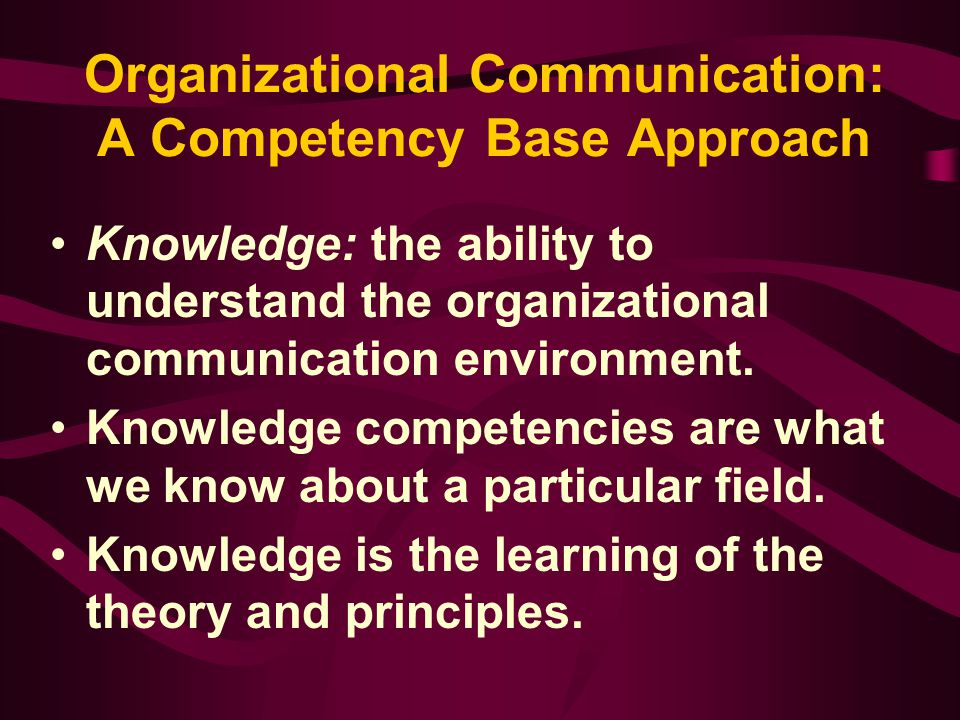 Organizational Communication: A Competency Base Approach Knowledge: the ability to understand the organizational communication environment. Knowledge