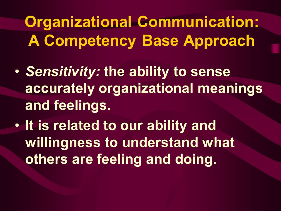 Organizational Communication: A Competency Base Approach Sensitivity: the ability to sense accurately organizational meanings and feelings. It is rela
