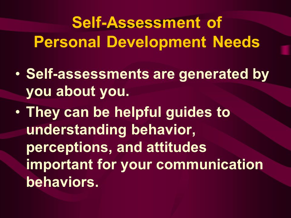 Self-Assessment of Personal Development Needs Self-assessments are generated by you about you. They can be helpful guides to understanding behavior, p