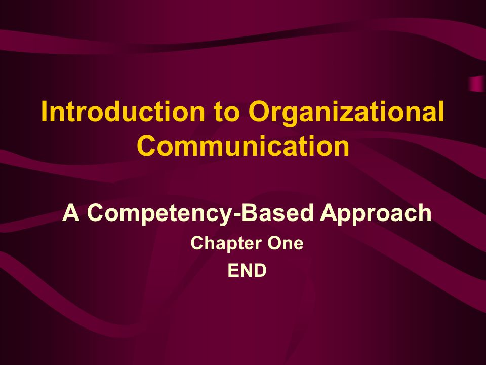 Introduction to Organizational Communication A Competency-Based Approach Chapter One END