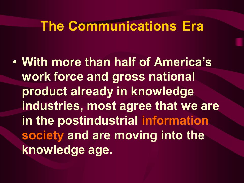 The Communications Era With more than half of America's work force and gross national product already in knowledge industries, most agree that we are