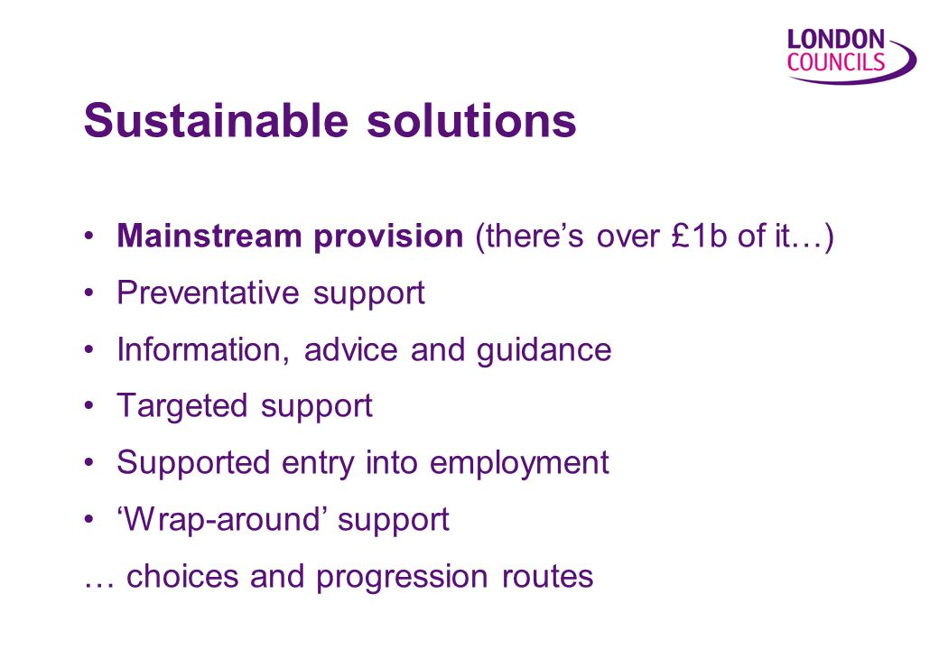 Mainstream provision (there's over £1b of it…) Preventative support Information, advice and guidance Targeted support Supported entry into employment 'Wrap-around' support … choices and progression routes Sustainable solutions
