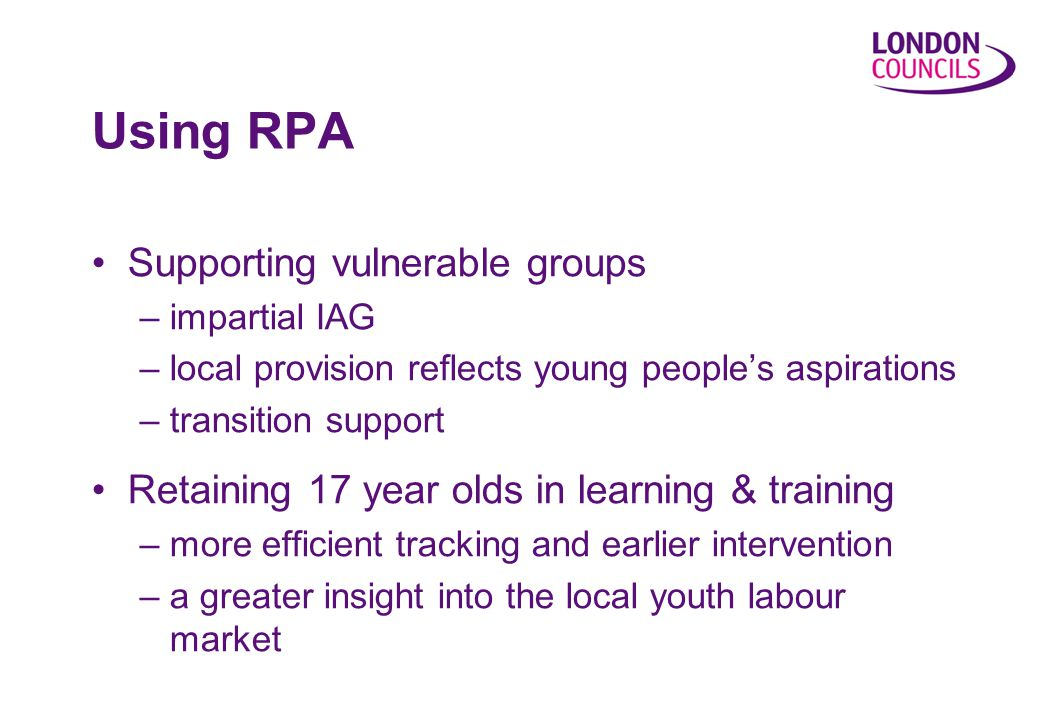 Using RPA Supporting vulnerable groups –impartial IAG –local provision reflects young people's aspirations –transition support Retaining 17 year olds in learning & training –more efficient tracking and earlier intervention –a greater insight into the local youth labour market