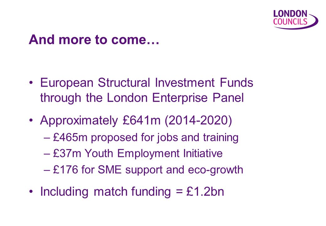 And more to come… European Structural Investment Funds through the London Enterprise Panel Approximately £641m ( ) –£465m proposed for jobs and training –£37m Youth Employment Initiative –£176 for SME support and eco-growth Including match funding = £1.2bn