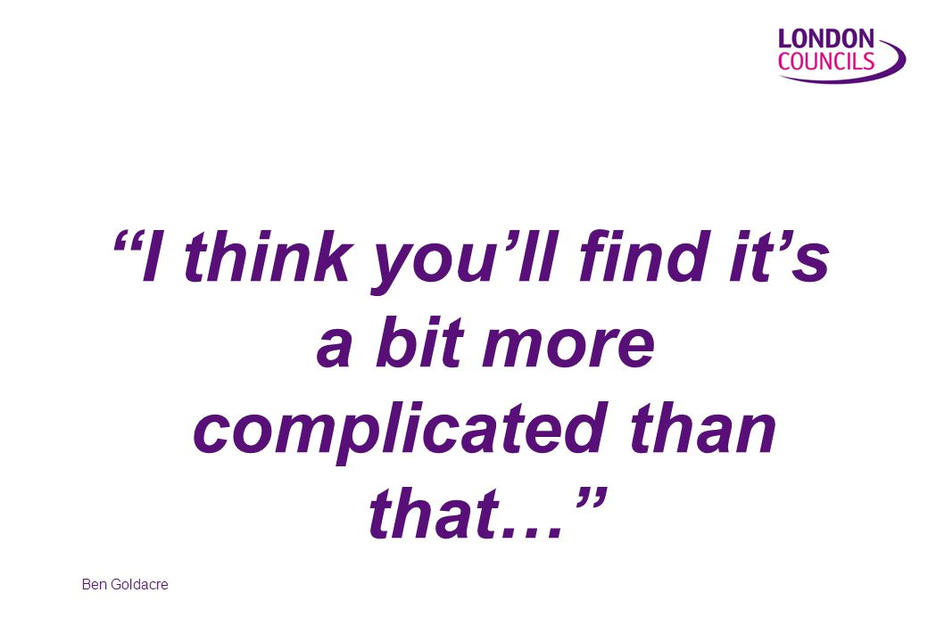I think you'll find it's a bit more complicated than that… Ben Goldacre