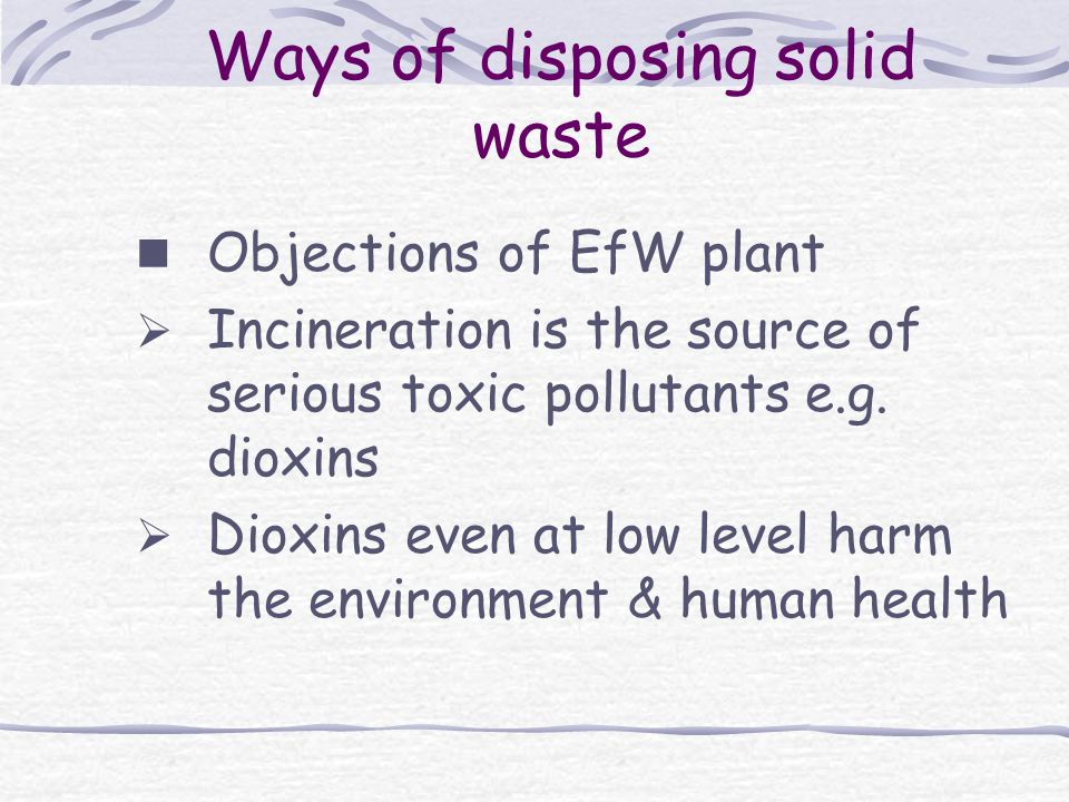 Ways of disposing solid waste Objections of EfW plant  Incineration is the source of serious toxic pollutants e.g.