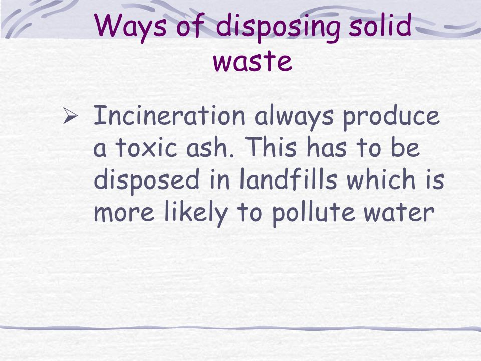 Ways of disposing solid waste  Incineration always produce a toxic ash.