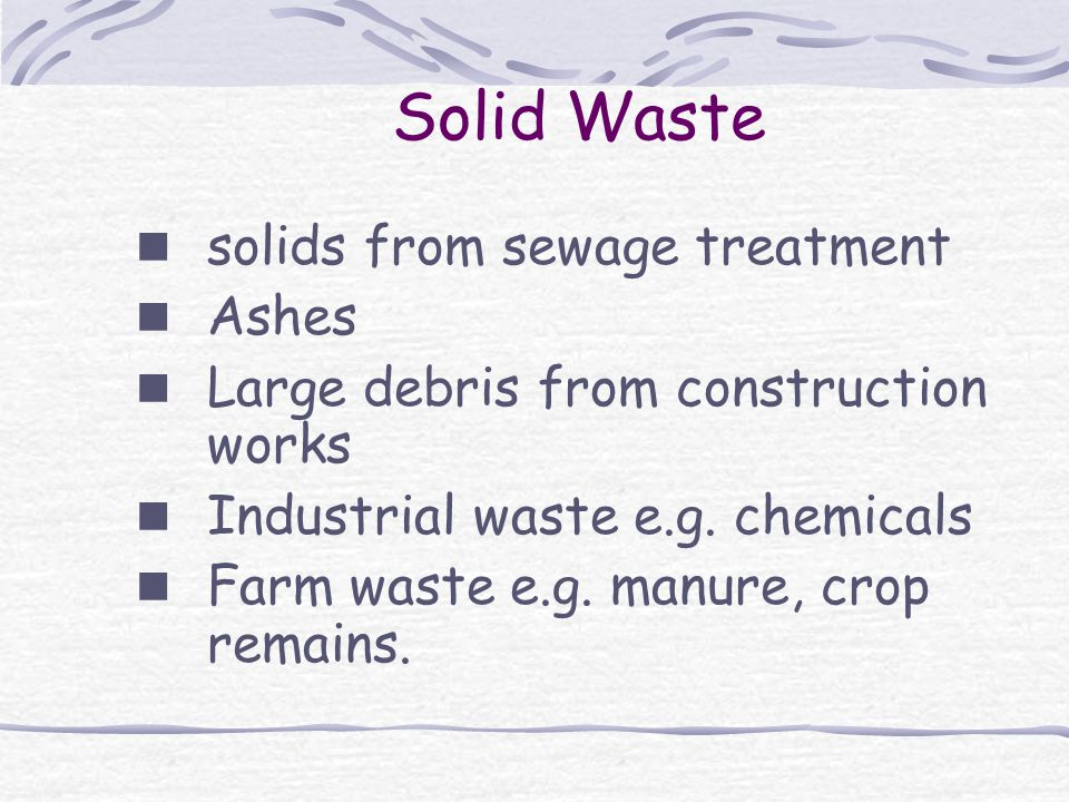 Solid Waste solids from sewage treatment Ashes Large debris from construction works Industrial waste e.g.