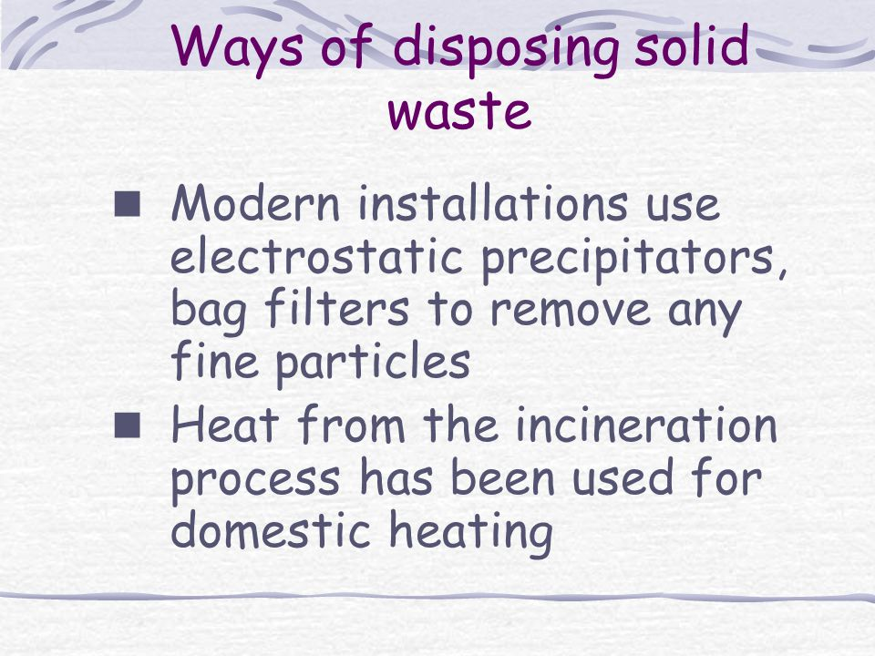 Ways of disposing solid waste Modern installations use electrostatic precipitators, bag filters to remove any fine particles Heat from the incineration process has been used for domestic heating