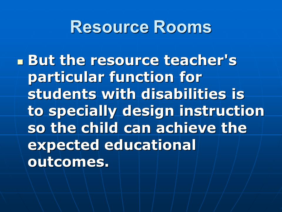 Resource Rooms But the resource teacher s particular function for students with disabilities is to specially design instruction so the child can achieve the expected educational outcomes.
