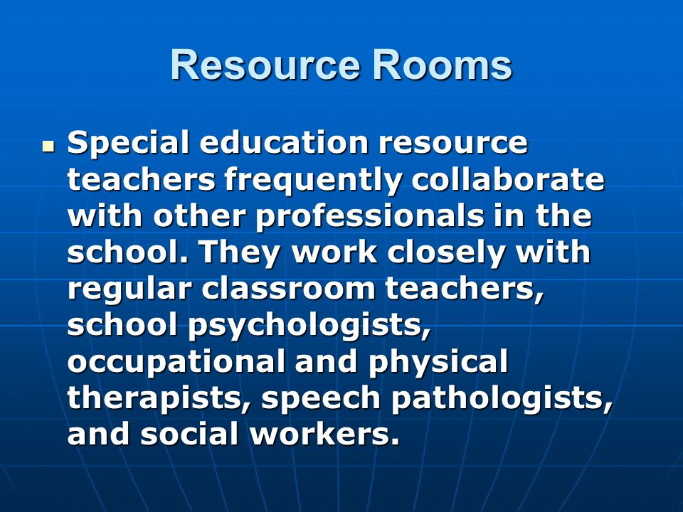 Resource Rooms Special education resource teachers frequently collaborate with other professionals in the school.