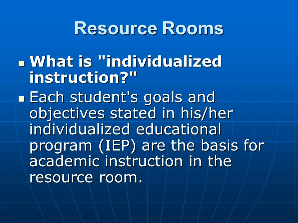Resource Rooms What is individualized instruction What is individualized instruction Each student s goals and objectives stated in his/her individualized educational program (IEP) are the basis for academic instruction in the resource room.