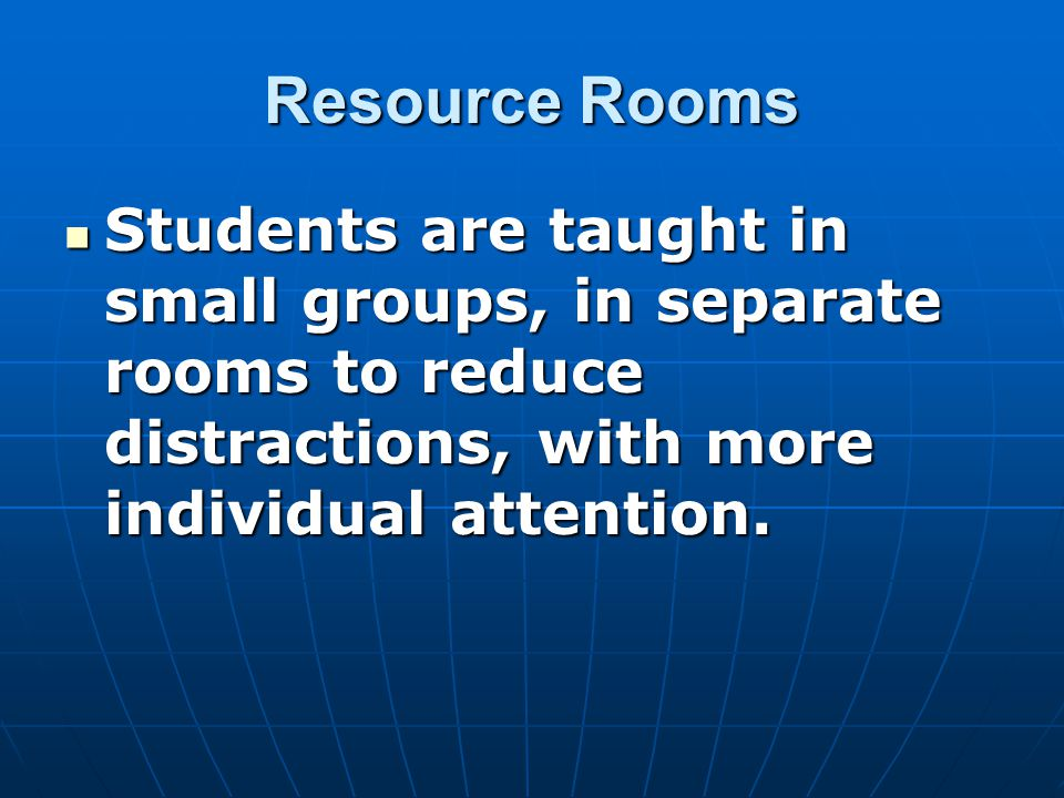 Resource Rooms Students are taught in small groups, in separate rooms to reduce distractions, with more individual attention.