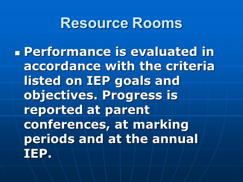 Resource Rooms Performance is evaluated in accordance with the criteria listed on IEP goals and objectives.