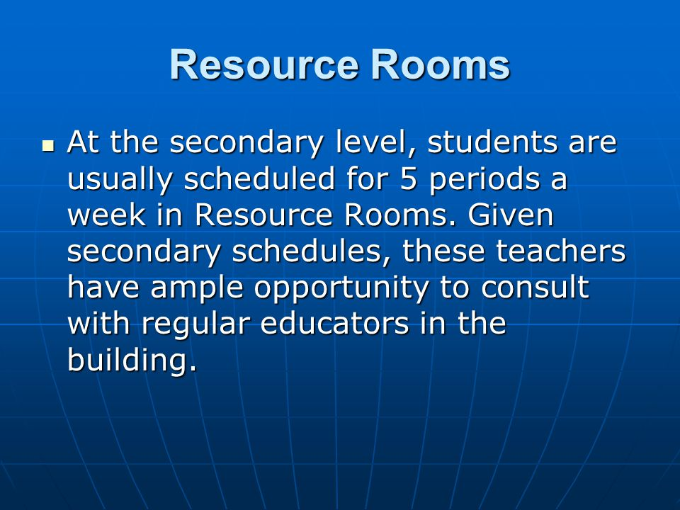 Resource Rooms At the secondary level, students are usually scheduled for 5 periods a week in Resource Rooms.