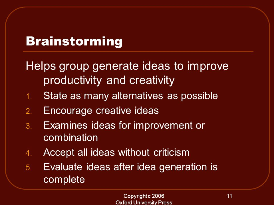 Copyright c 2006 Oxford University Press 11 Brainstorming Helps group generate ideas to improve productivity and creativity 1.