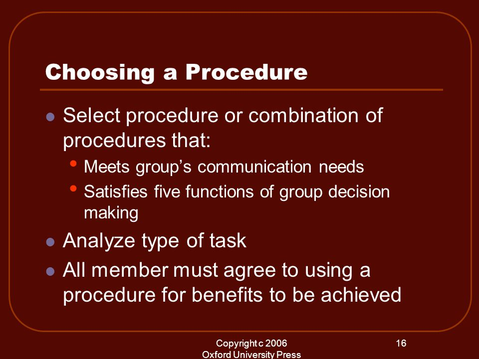 Copyright c 2006 Oxford University Press 16 Choosing a Procedure Select procedure or combination of procedures that: Meets group's communication needs Satisfies five functions of group decision making Analyze type of task All member must agree to using a procedure for benefits to be achieved