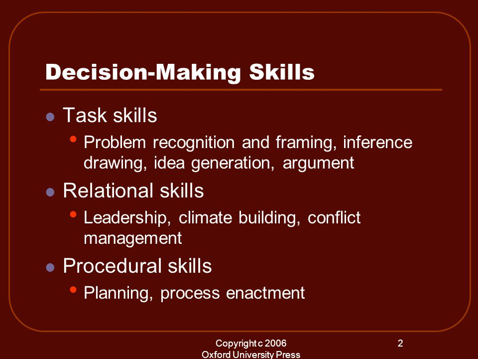 Copyright c 2006 Oxford University Press 2 Decision-Making Skills Task skills Problem recognition and framing, inference drawing, idea generation, argument Relational skills Leadership, climate building, conflict management Procedural skills Planning, process enactment