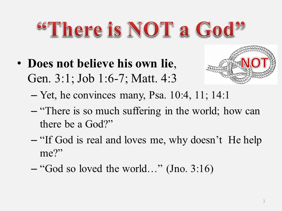 Does not believe his own lie, Gen. 3:1; Job 1:6-7; Matt.
