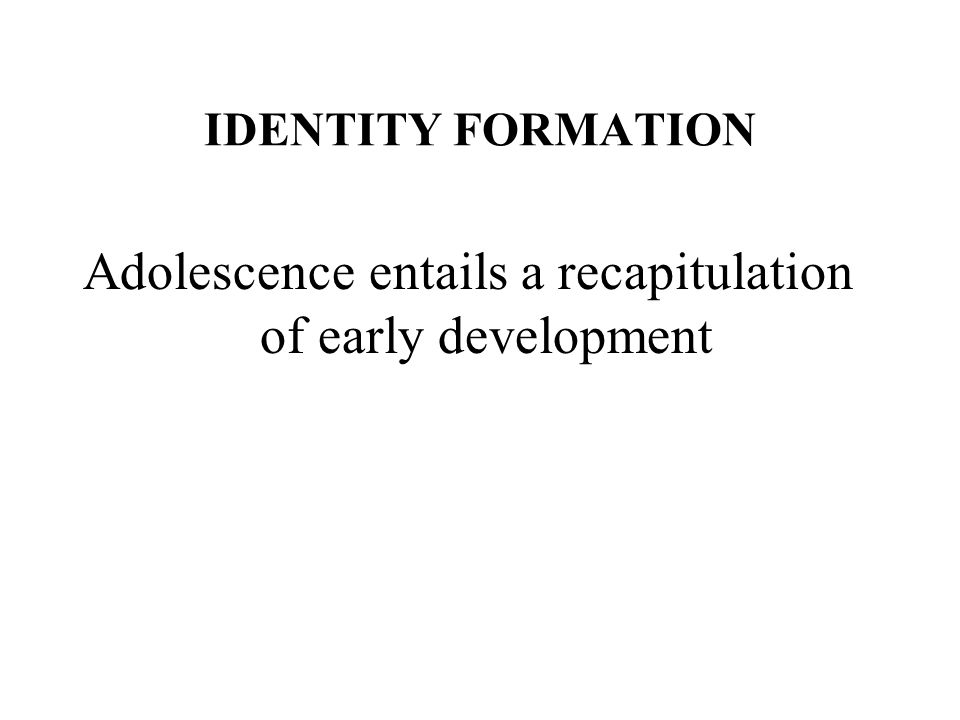 IDENTITY FORMATION Adolescence entails a recapitulation of early ...