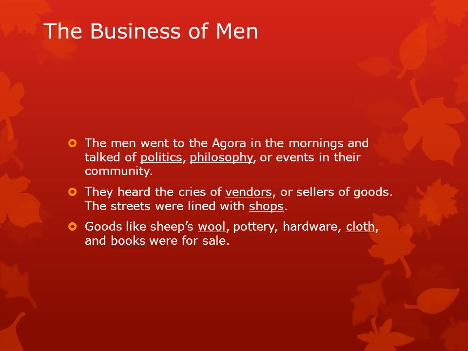 The Business of Men  The men went to the Agora in the mornings and talked of politics, philosophy, or events in their community.