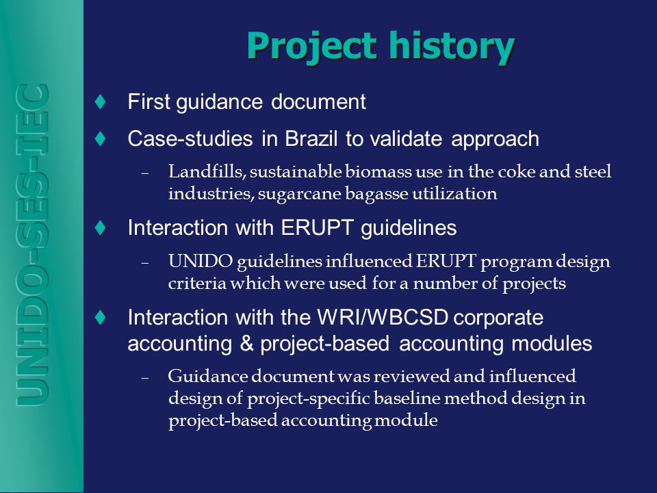 Project history  First guidance document  Case-studies in Brazil to validate approach – Landfills, sustainable biomass use in the coke and steel industries, sugarcane bagasse utilization  Interaction with ERUPT guidelines – UNIDO guidelines influenced ERUPT program design criteria which were used for a number of projects  Interaction with the WRI/WBCSD corporate accounting & project-based accounting modules – Guidance document was reviewed and influenced design of project-specific baseline method design in project-based accounting module